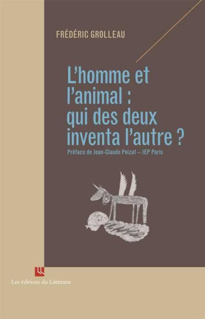 Frédéric Grolleau, « L'homme et l'animal : qui des deux inventa l'autre ? »