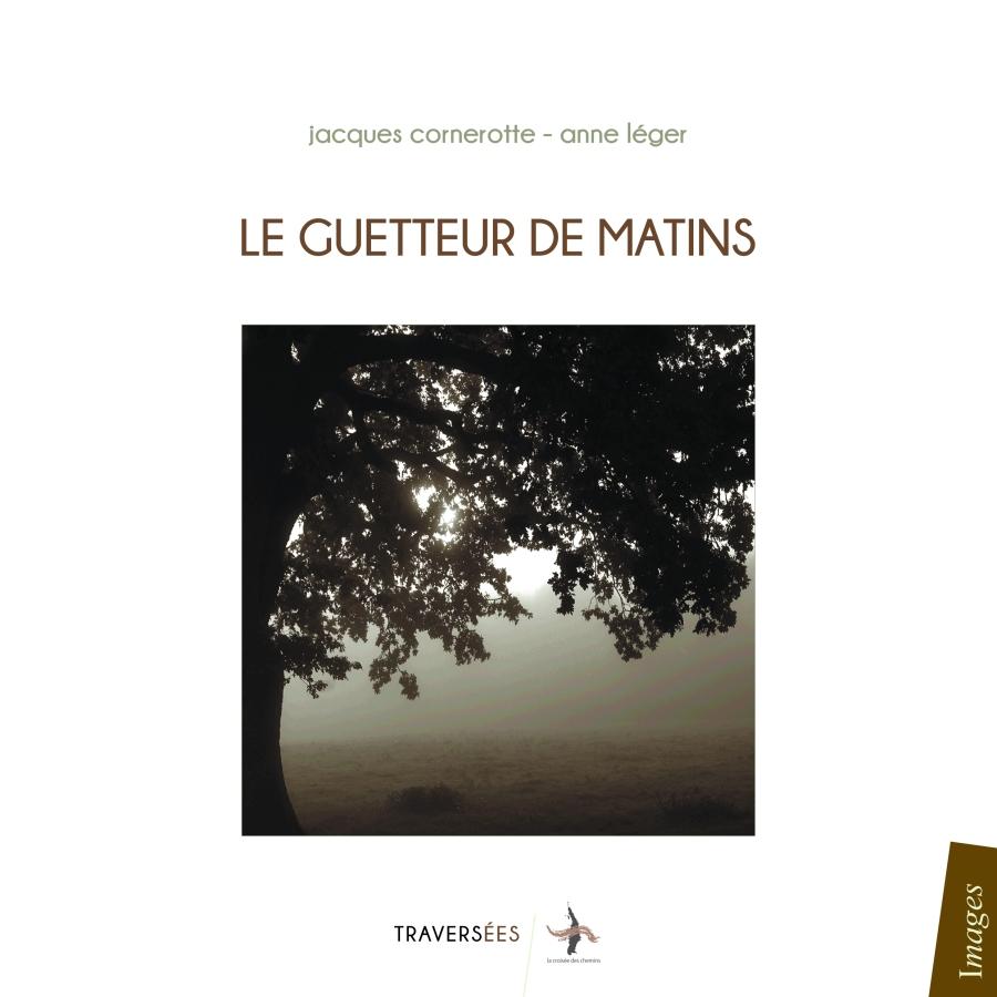 Jacques Cornerotte & Anne Léger, Le guetteur de matins, Editions Traversées, La Croisée des Chemins, Juillet 2015, 188pages.