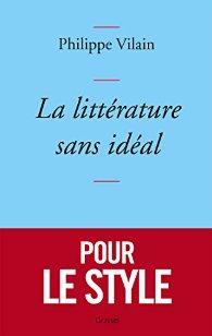Philippe Vilain ; La littérature sans idéal ; Grasset (158 pages –16€)