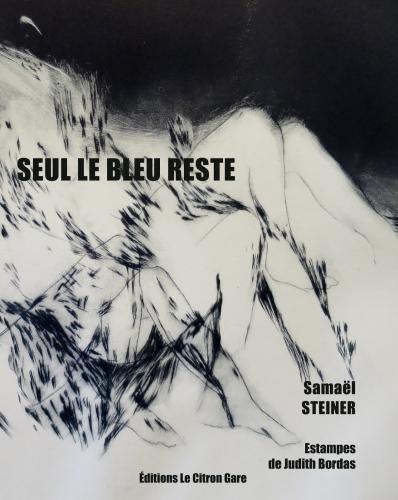 Seul le bleu reste de Samaël Steiner, estampes de Judith Bordas, éditions le Citron Gare, juin 2016. 87 pages, 10euros.