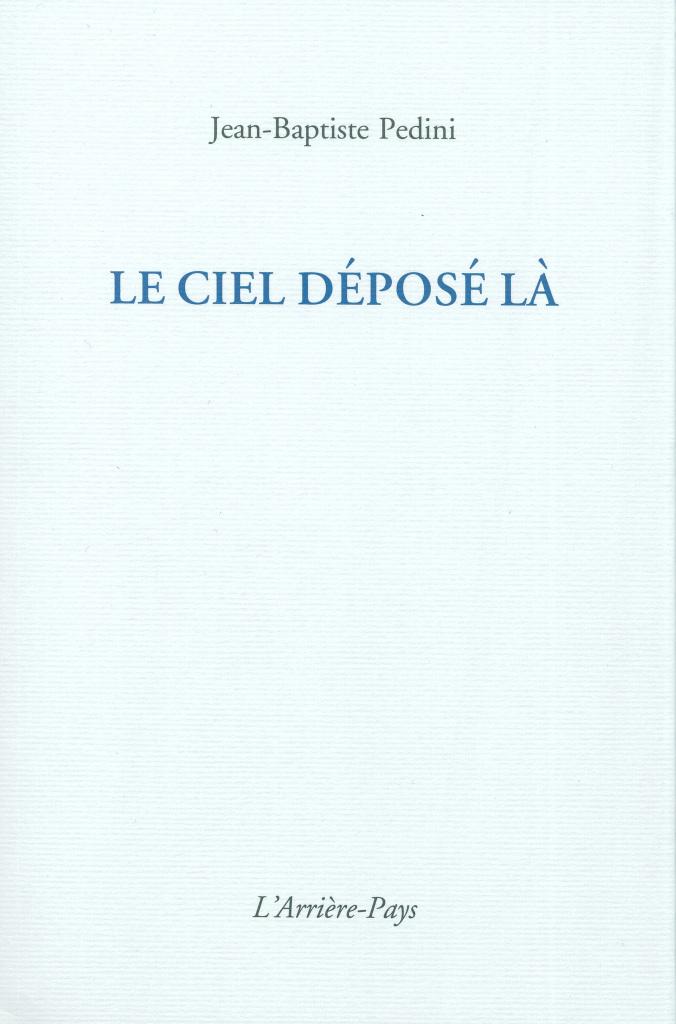 Le ciel déposé là, Jean Baptiste Pedini. Édition L'Arrière-Pays, juin 2016. 54 pages, 9€.