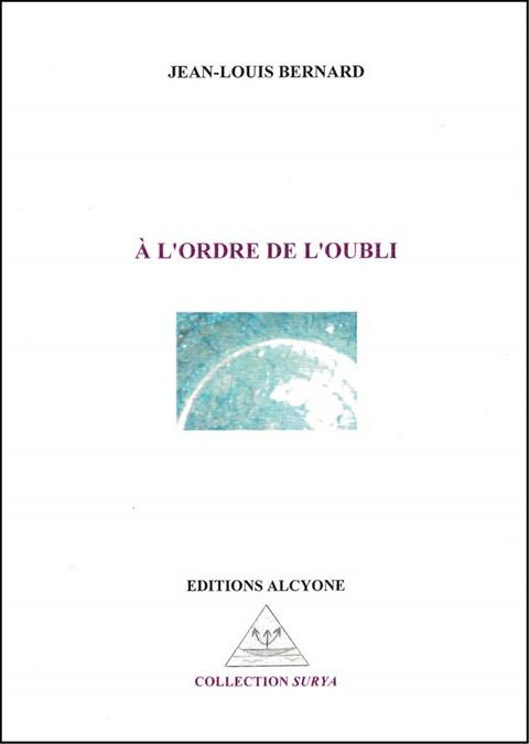À l'ordre de l'oubli, de Jean-Louis BERNARD, Éd. Alcyone, coll. Surya, Saintes,2016