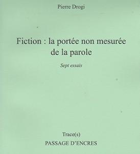 Fiction : la portée non mesurée de la parole,  Pierre Drogi, Editions Passage d'Encres, Collection « Trace(s) », 2016, 117 pages,€18.00