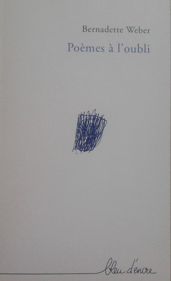 Poèmes à l'oubli, Bernadette Wéber ; Dinant : Bleu d'Encre Editions,2016
