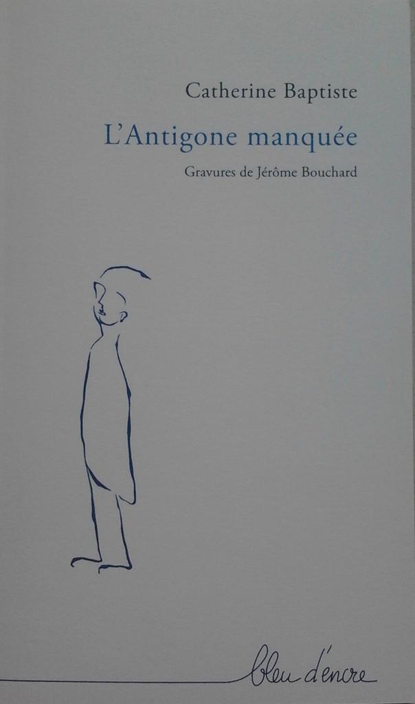 L'Antigone manquée, Catherine Baptise ; gravures de Jérôme Bouchard ; Dinant : Bleu d'Encre Editions,2016