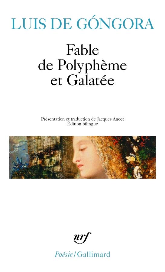 LUIS DE GÓNGORA – Fable de Polyphème et Galatée – Traduction et présentation de Jacques Ancet. (Ed. Bilingue, NRF coll. Poésie/Gallimard).