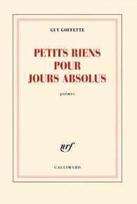 Petits riens pour jours absolus, Guy Goffette, Gallimard, 2016,14€
