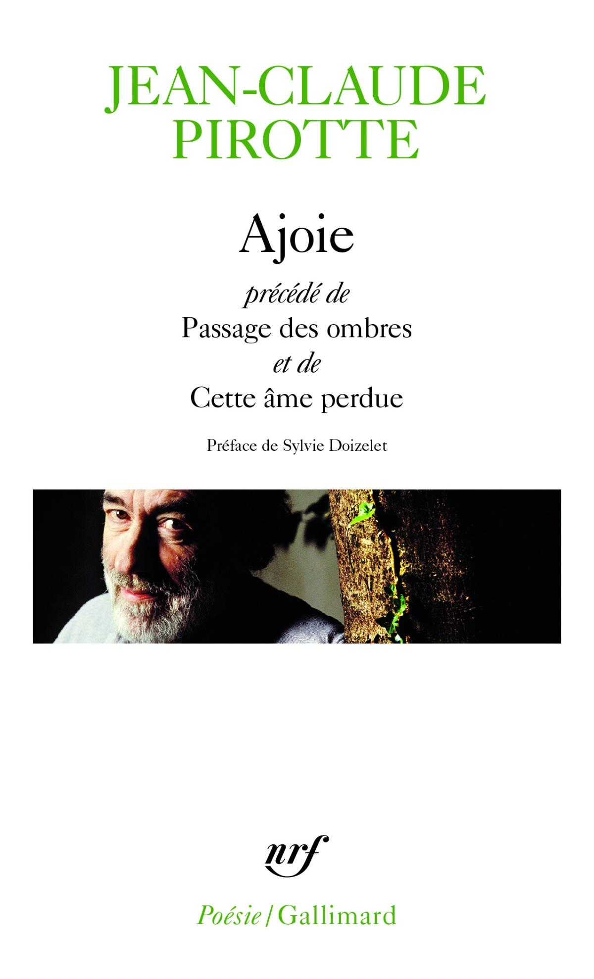 Jean-Claude Pirotte – Ajoie précédé de Passage des ombres et de Cette âme perdue (Préf. De Sylvie Doizelet – Ed. NRF Poésie/Gallimard).