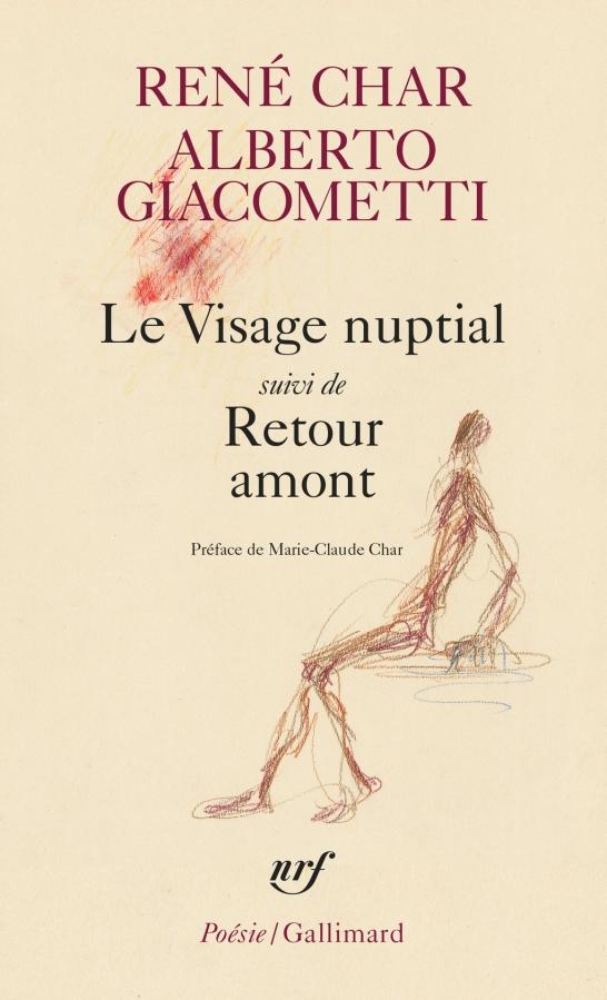 RENÉ CHAR – ALBERTO GIACOMETTI Le Visage Nuptial, suivi de Retour Amont (NRF coll. Poésie/Gallimard. Préface de Marie-ClaudeChar).