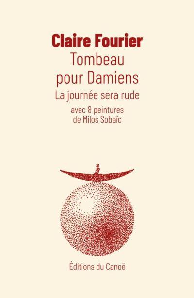Claire Fourier, Tombeau pour Damiens,La journée sera rude,avec 8 peintures de Milos Sobaïc, Éditions du Canoë, Mai 2018,( 21 € – 318pages)